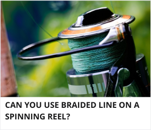 Can you use braided line on a spinning reel